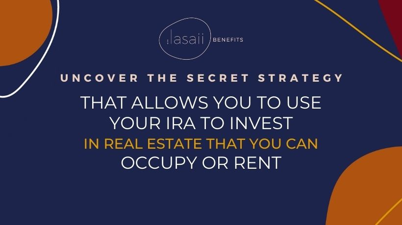 Uncover the secret strategy that allows you to use your IRA to invest in real estate that you can occupy or rent | Lasaii Benefits